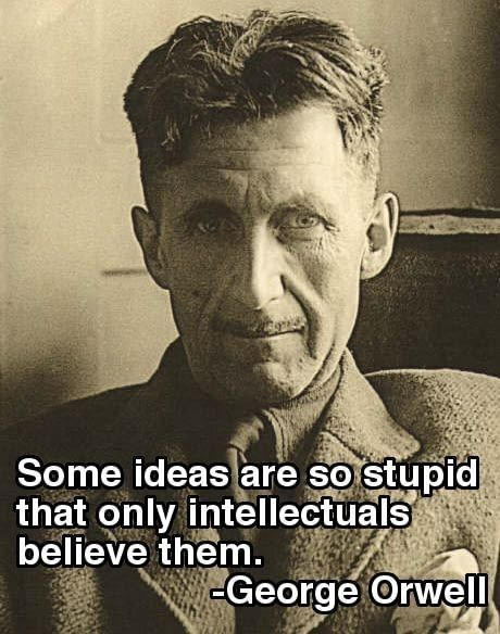 """There are some ideas so absurd that only an intellectual could believe them."" George Orwell"